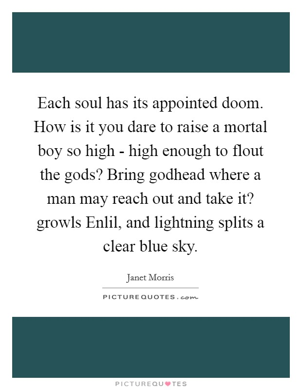 Each soul has its appointed doom. How is it you dare to raise a mortal boy so high - high enough to flout the gods? Bring godhead where a man may reach out and take it? growls Enlil, and lightning splits a clear blue sky Picture Quote #1