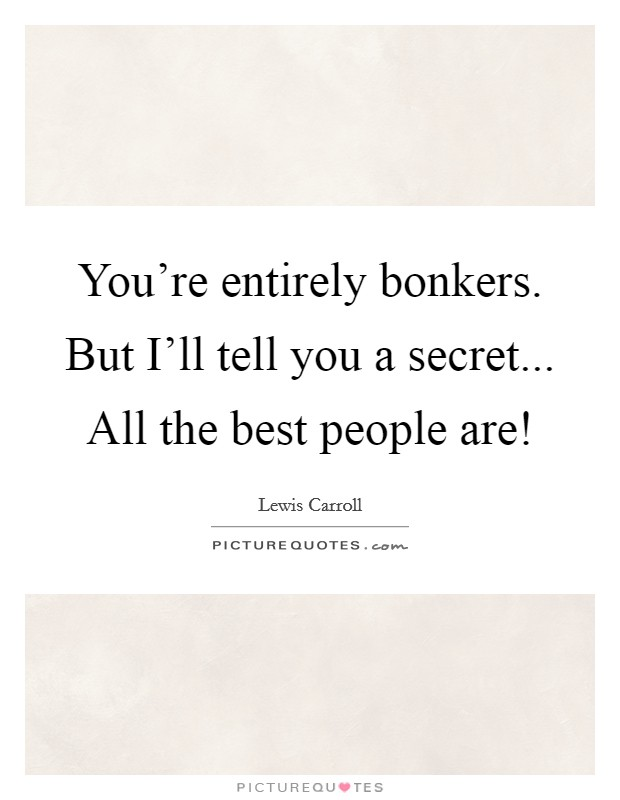 You're entirely bonkers. But I'll tell you a secret... All the best people are! Picture Quote #1