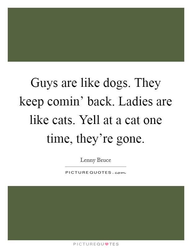 Guys are like dogs. They keep comin' back. Ladies are like cats. Yell at a cat one time, they're gone Picture Quote #1