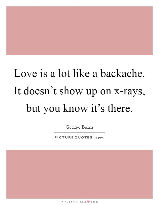 Love is a lot like a backache. It doesn't show up on x-rays, but you know it's there Picture Quote #1