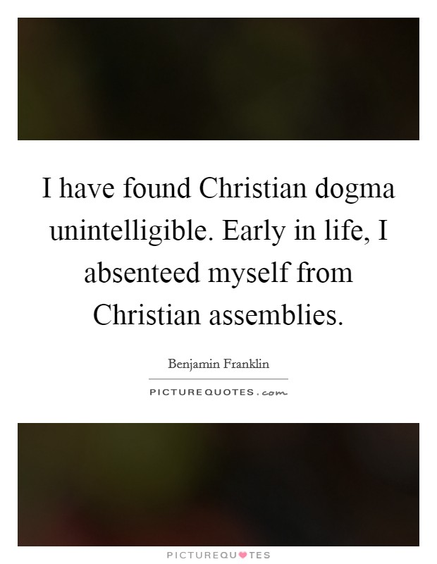 I have found Christian dogma unintelligible. Early in life, I absenteed myself from Christian assemblies Picture Quote #1