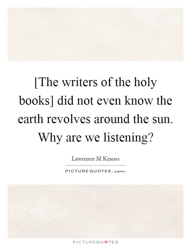 [The writers of the holy books] did not even know the earth revolves around the sun. Why are we listening? Picture Quote #1