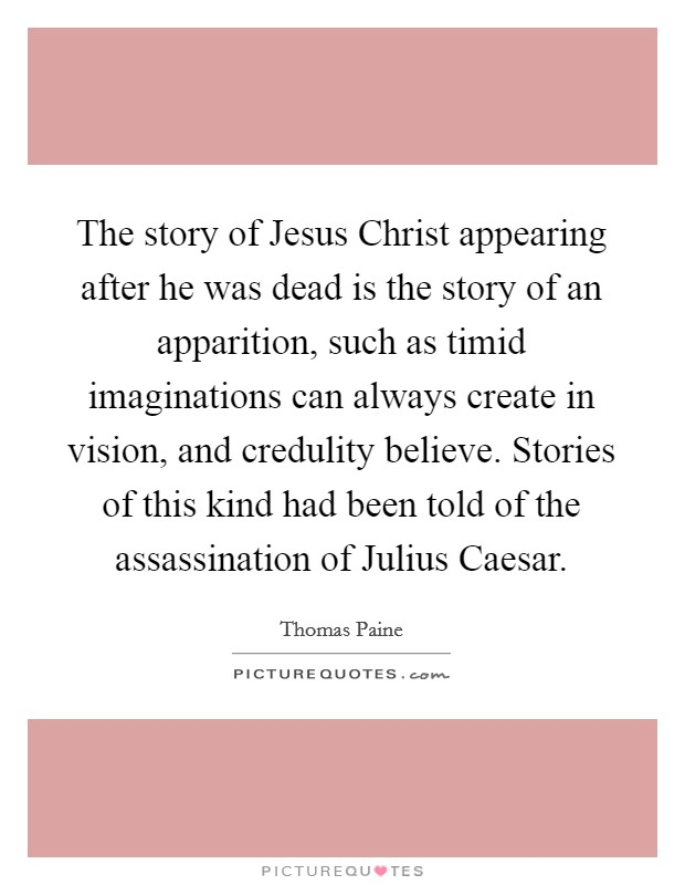 The story of Jesus Christ appearing after he was dead is the story of an apparition, such as timid imaginations can always create in vision, and credulity believe. Stories of this kind had been told of the assassination of Julius Caesar Picture Quote #1