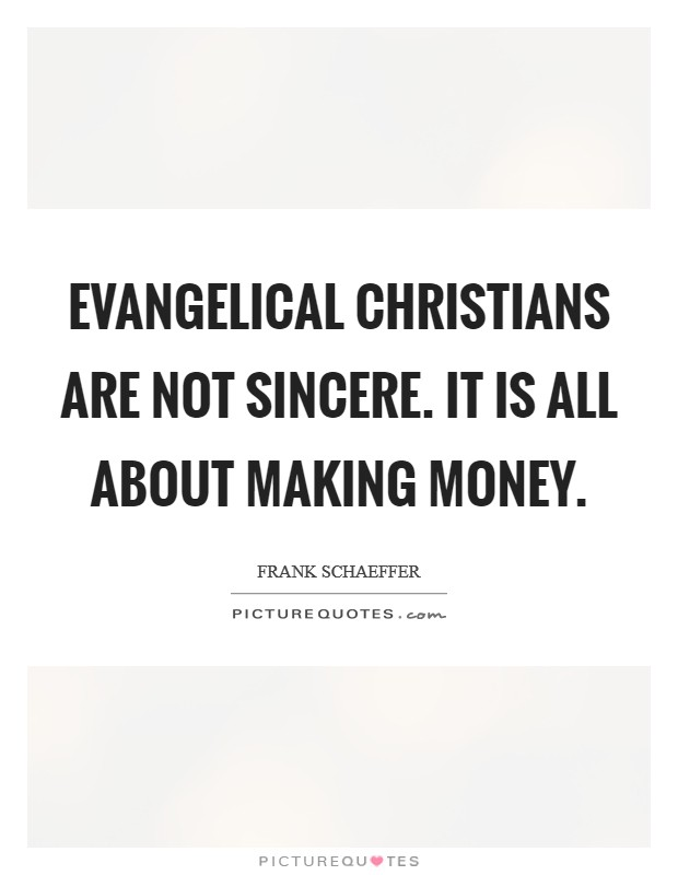 Evangelical Christians are not sincere. It is all about making money Picture Quote #1