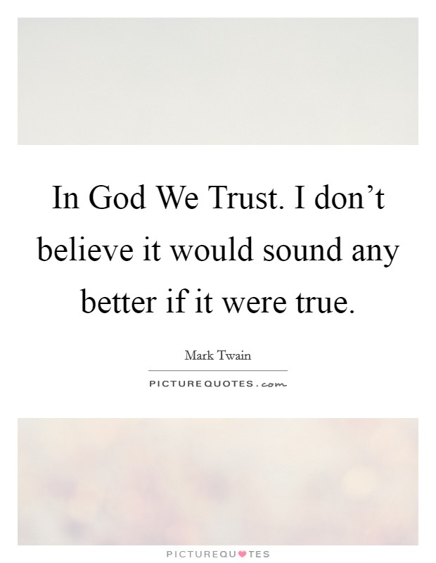 In God We Trust. I don't believe it would sound any better if it were true Picture Quote #1