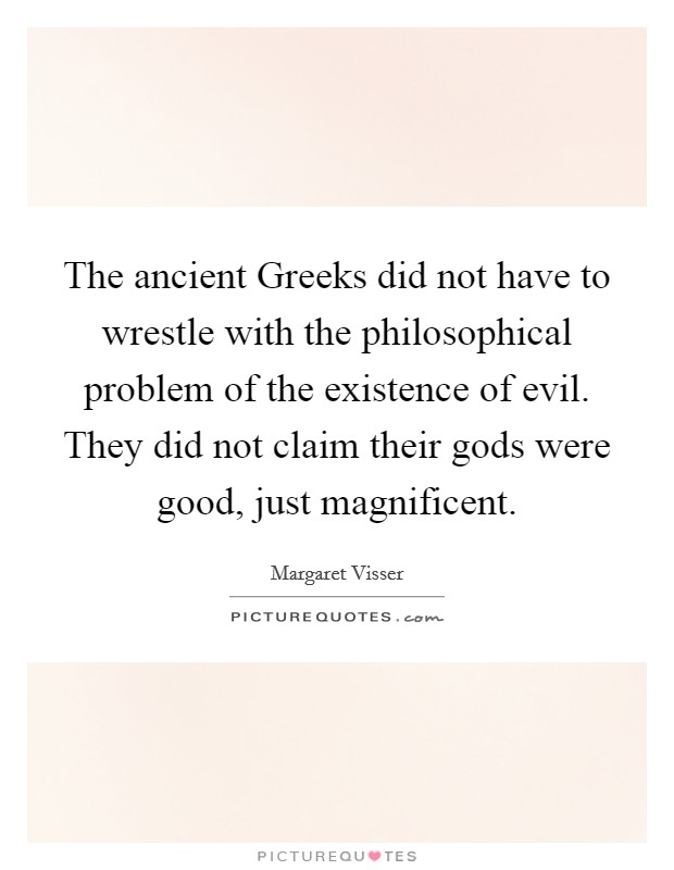 The ancient Greeks did not have to wrestle with the philosophical problem of the existence of evil. They did not claim their gods were good, just magnificent Picture Quote #1