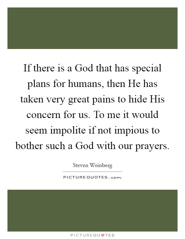 If there is a God that has special plans for humans, then He has taken very great pains to hide His concern for us. To me it would seem impolite if not impious to bother such a God with our prayers Picture Quote #1