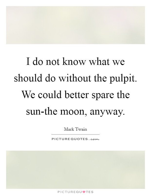 I do not know what we should do without the pulpit. We could better spare the sun-the moon, anyway Picture Quote #1