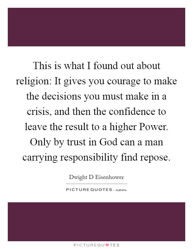 This is what I found out about religion: It gives you courage to make the decisions you must make in a crisis, and then the confidence to leave the result to a higher Power. Only by trust in God can a man carrying responsibility find repose Picture Quote #1