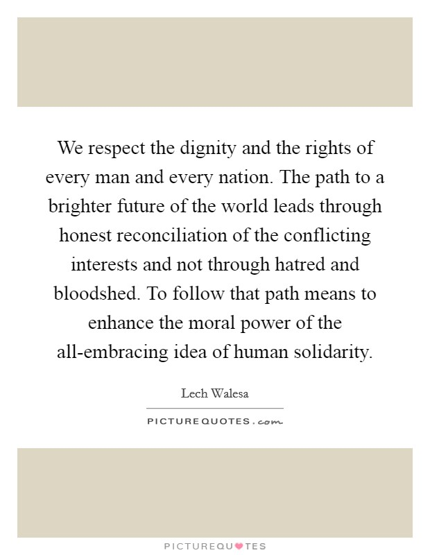 We respect the dignity and the rights of every man and every nation. The path to a brighter future of the world leads through honest reconciliation of the conflicting interests and not through hatred and bloodshed. To follow that path means to enhance the moral power of the all-embracing idea of human solidarity Picture Quote #1