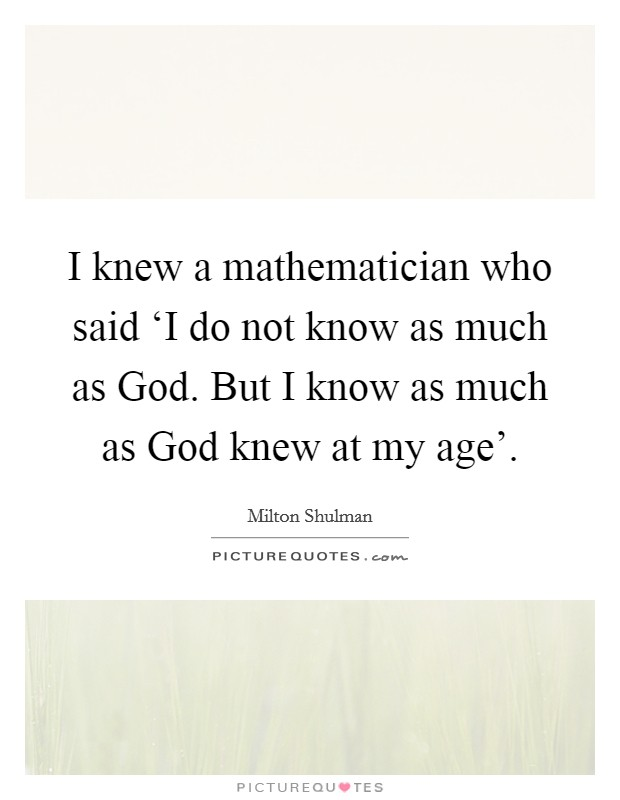 I knew a mathematician who said 'I do not know as much as God. But I know as much as God knew at my age' Picture Quote #1