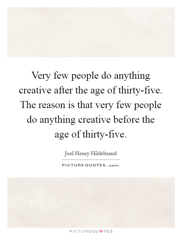 Very few people do anything creative after the age of thirty-five. The reason is that very few people do anything creative before the age of thirty-five Picture Quote #1