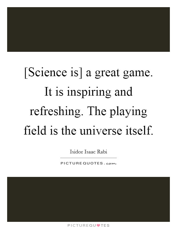 [Science is] a great game. It is inspiring and refreshing. The playing field is the universe itself Picture Quote #1