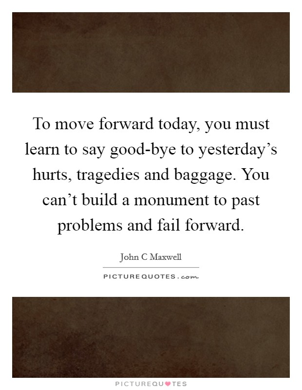 To move forward today, you must learn to say good-bye to yesterday's hurts, tragedies and baggage. You can't build a monument to past problems and fail forward Picture Quote #1