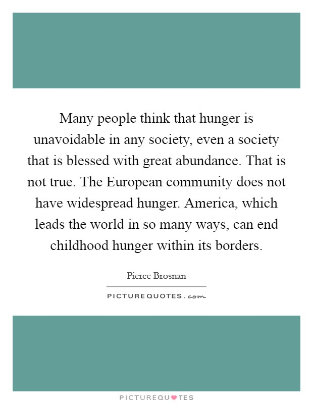 Many people think that hunger is unavoidable in any society, even a society that is blessed with great abundance. That is not true. The European community does not have widespread hunger. America, which leads the world in so many ways, can end childhood hunger within its borders Picture Quote #1