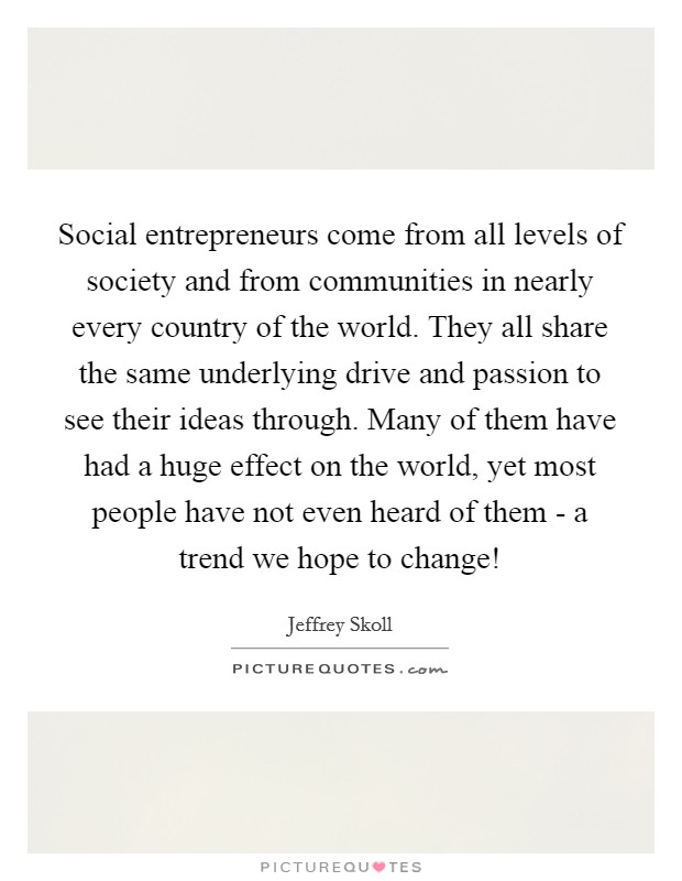Social entrepreneurs come from all levels of society and from communities in nearly every country of the world. They all share the same underlying drive and passion to see their ideas through. Many of them have had a huge effect on the world, yet most people have not even heard of them - a trend we hope to change! Picture Quote #1