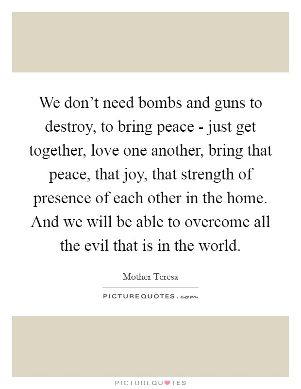 We don't need bombs and guns to destroy, to bring peace - just get together, love one another, bring that peace, that joy, that strength of presence of each other in the home. And we will be able to overcome all the evil that is in the world Picture Quote #1
