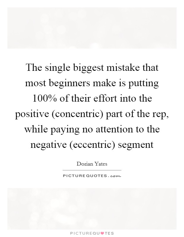 The single biggest mistake that most beginners make is putting 100% of their effort into the positive (concentric) part of the rep, while paying no attention to the negative (eccentric) segment Picture Quote #1