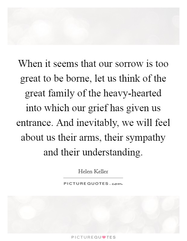 When it seems that our sorrow is too great to be borne, let us think of the great family of the heavy-hearted into which our grief has given us entrance. And inevitably, we will feel about us their arms, their sympathy and their understanding Picture Quote #1