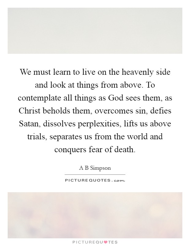 We must learn to live on the heavenly side and look at things from above. To contemplate all things as God sees them, as Christ beholds them, overcomes sin, defies Satan, dissolves perplexities, lifts us above trials, separates us from the world and conquers fear of death Picture Quote #1