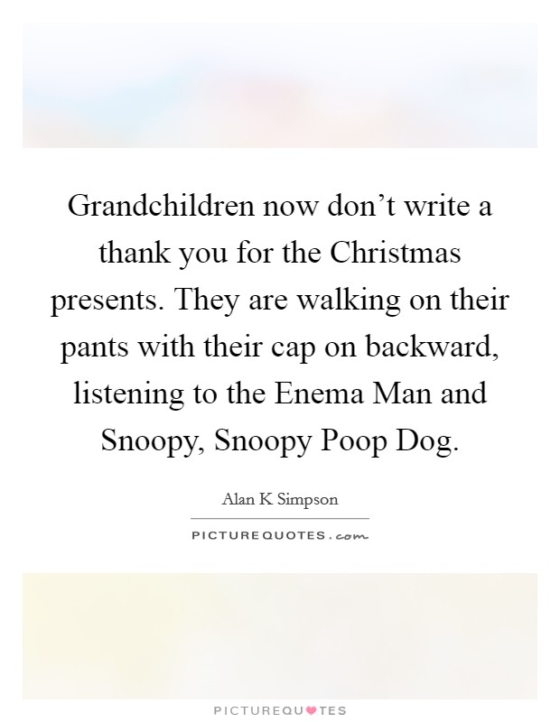 Grandchildren now don't write a thank you for the Christmas presents. They are walking on their pants with their cap on backward, listening to the Enema Man and Snoopy, Snoopy Poop Dog Picture Quote #1
