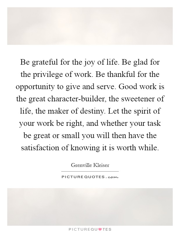 Be grateful for the joy of life. Be glad for the privilege of work. Be thankful for the opportunity to give and serve. Good work is the great character-builder, the sweetener of life, the maker of destiny. Let the spirit of your work be right, and whether your task be great or small you will then have the satisfaction of knowing it is worth while Picture Quote #1