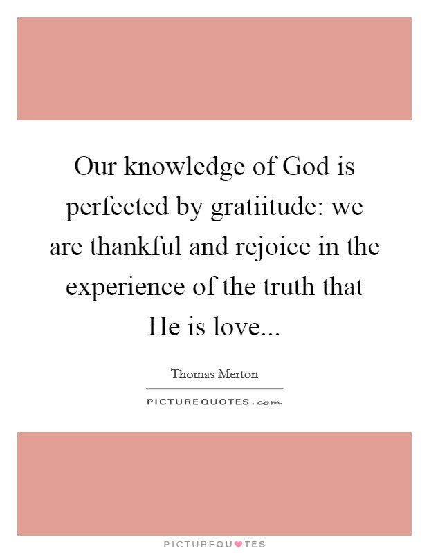 Our knowledge of God is perfected by gratiitude: we are thankful and rejoice in the experience of the truth that He is love Picture Quote #1