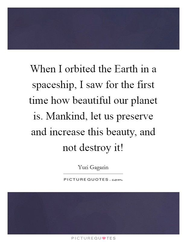 When I orbited the Earth in a spaceship, I saw for the first time how beautiful our planet is. Mankind, let us preserve and increase this beauty, and not destroy it! Picture Quote #1