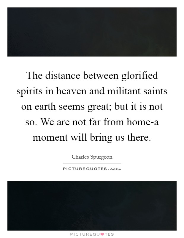 The distance between glorified spirits in heaven and militant saints on earth seems great; but it is not so. We are not far from home-a moment will bring us there Picture Quote #1