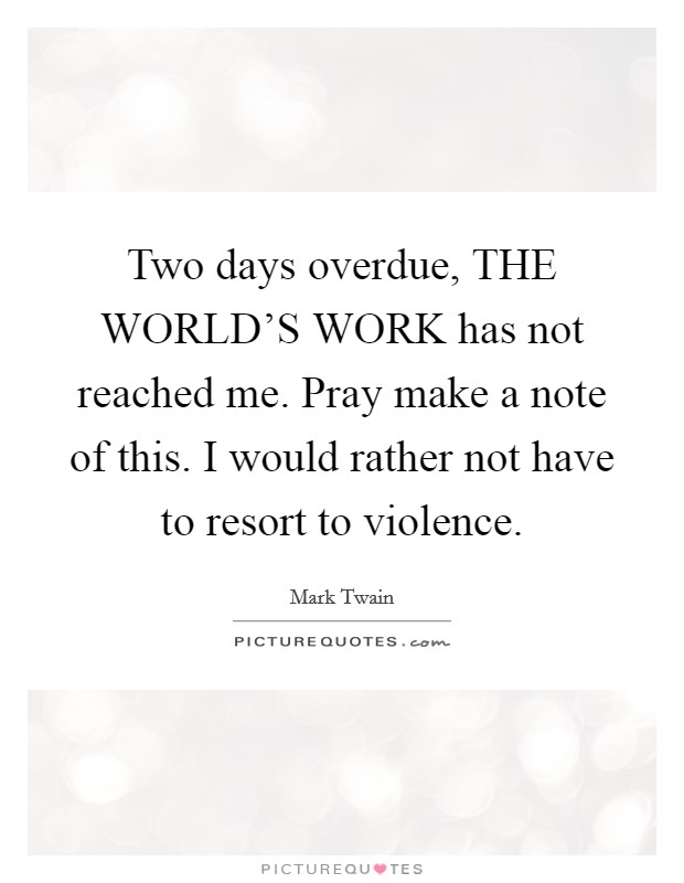 Two days overdue, THE WORLD'S WORK has not reached me. Pray make a note of this. I would rather not have to resort to violence Picture Quote #1