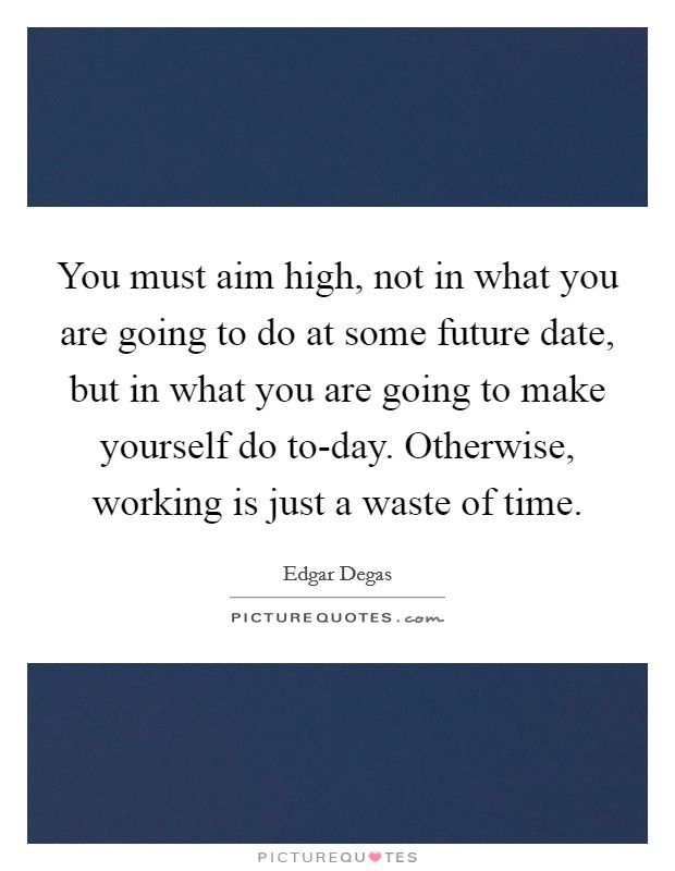 You must aim high, not in what you are going to do at some future date, but in what you are going to make yourself do to-day. Otherwise, working is just a waste of time Picture Quote #1