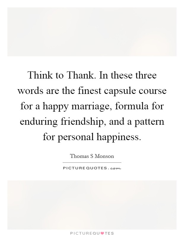 Think to Thank. In these three words are the finest capsule course for a happy marriage, formula for enduring friendship, and a pattern for personal happiness Picture Quote #1