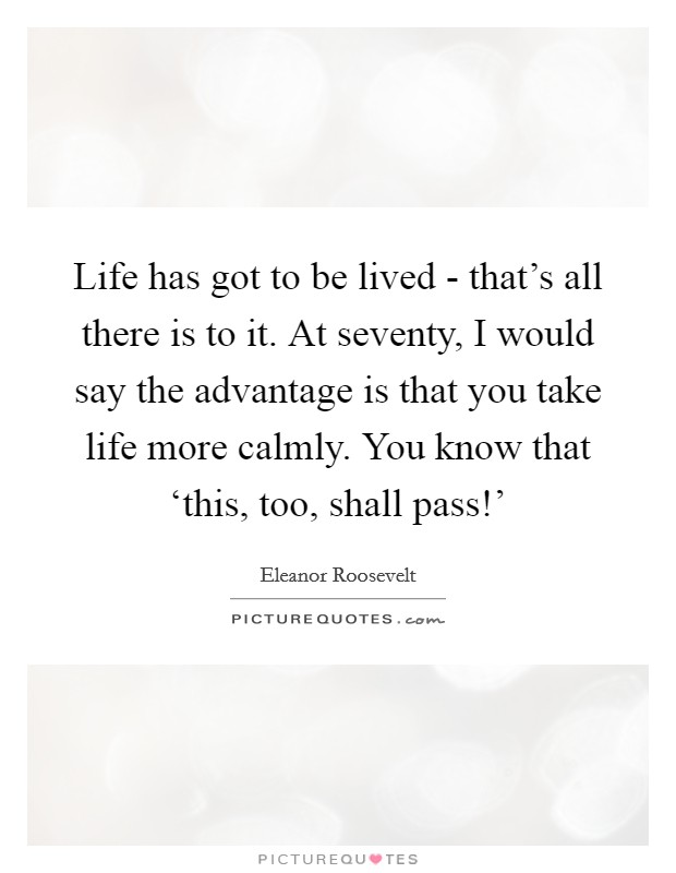 Life has got to be lived - that's all there is to it. At seventy, I would say the advantage is that you take life more calmly. You know that 'this, too, shall pass!' Picture Quote #1