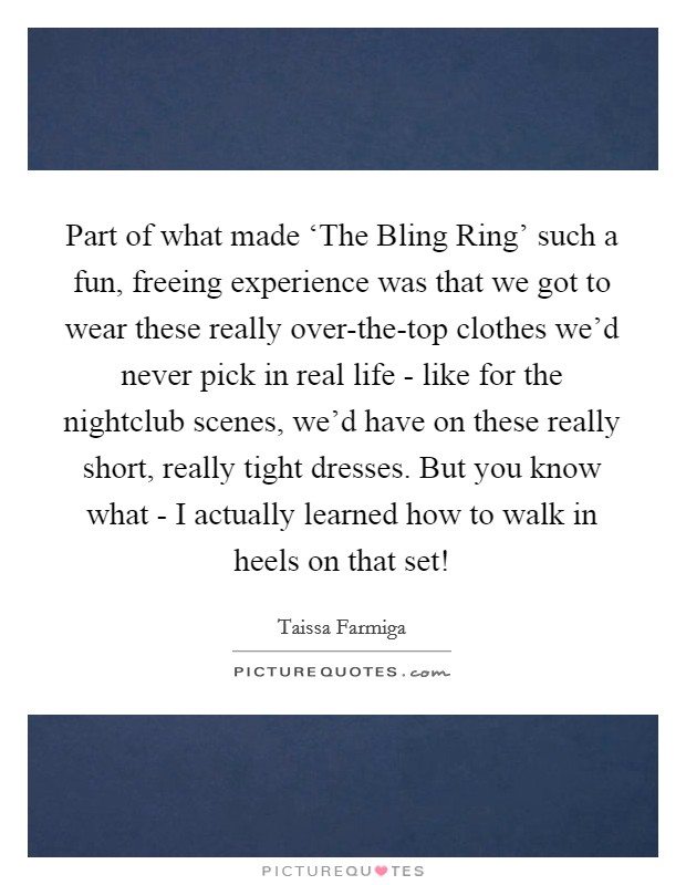 Part of what made 'The Bling Ring' such a fun, freeing experience was that we got to wear these really over-the-top clothes we'd never pick in real life - like for the nightclub scenes, we'd have on these really short, really tight dresses. But you know what - I actually learned how to walk in heels on that set! Picture Quote #1
