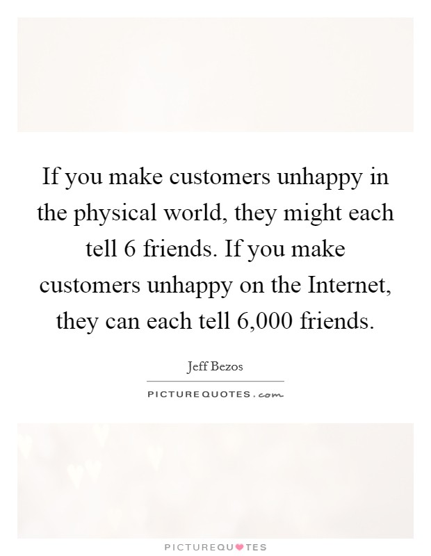 If you make customers unhappy in the physical world, they might each tell 6 friends. If you make customers unhappy on the Internet, they can each tell 6,000 friends Picture Quote #1