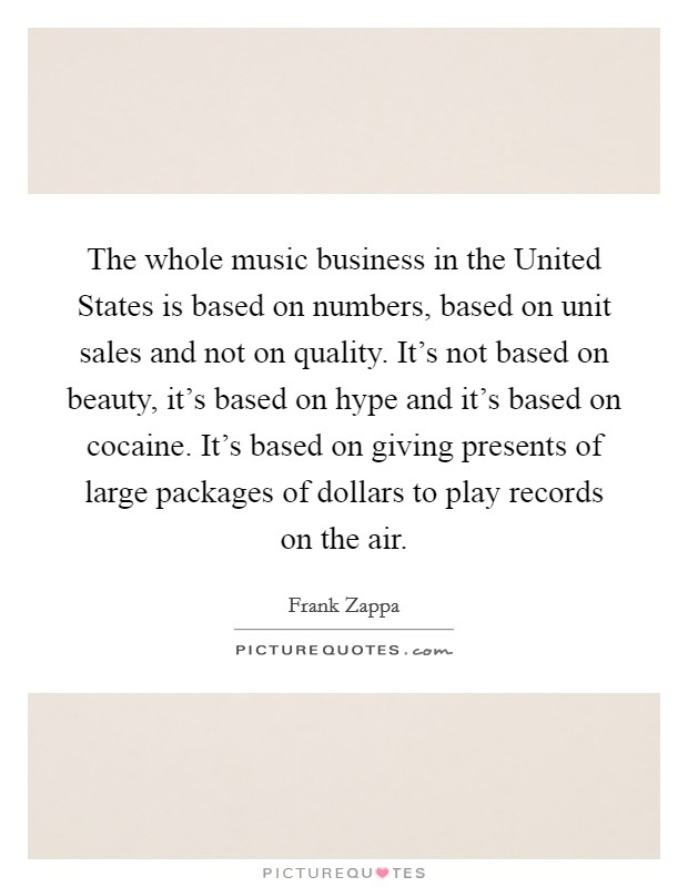 The whole music business in the United States is based on numbers, based on unit sales and not on quality. It's not based on beauty, it's based on hype and it's based on cocaine. It's based on giving presents of large packages of dollars to play records on the air Picture Quote #1