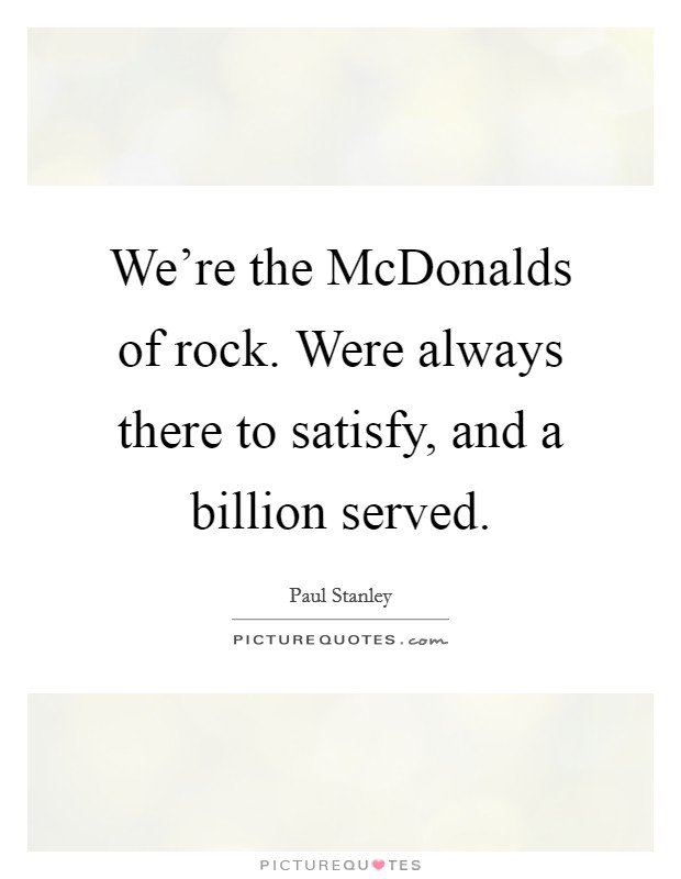 We're the McDonalds of rock. Were always there to satisfy, and a billion served Picture Quote #1