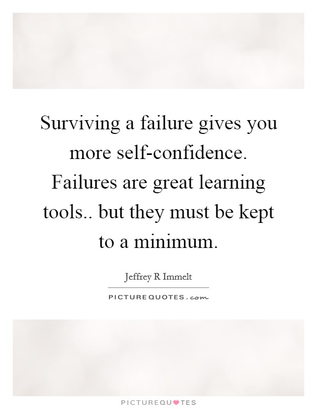 Surviving a failure gives you more self-confidence. Failures are great learning tools.. but they must be kept to a minimum Picture Quote #1