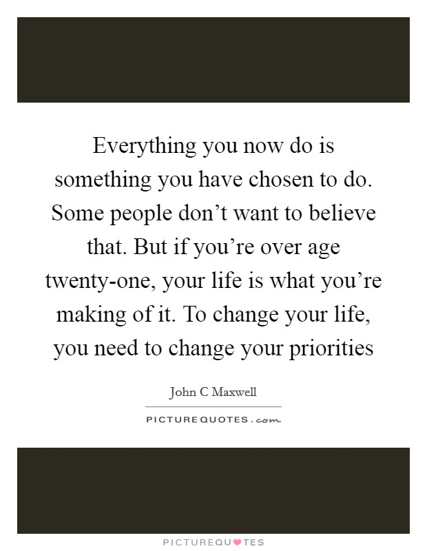 Everything you now do is something you have chosen to do. Some people don't want to believe that. But if you're over age twenty-one, your life is what you're making of it. To change your life, you need to change your priorities Picture Quote #1