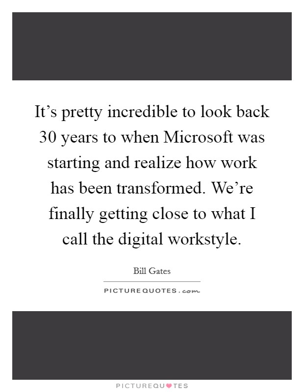 It's pretty incredible to look back 30 years to when Microsoft was starting and realize how work has been transformed. We're finally getting close to what I call the digital workstyle Picture Quote #1