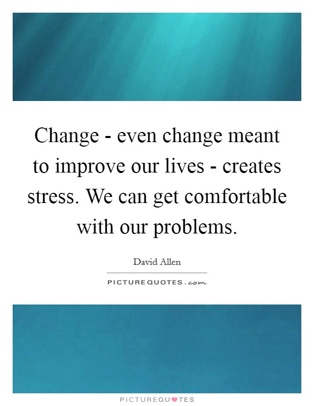 Change - even change meant to improve our lives - creates stress. We can get comfortable with our problems Picture Quote #1