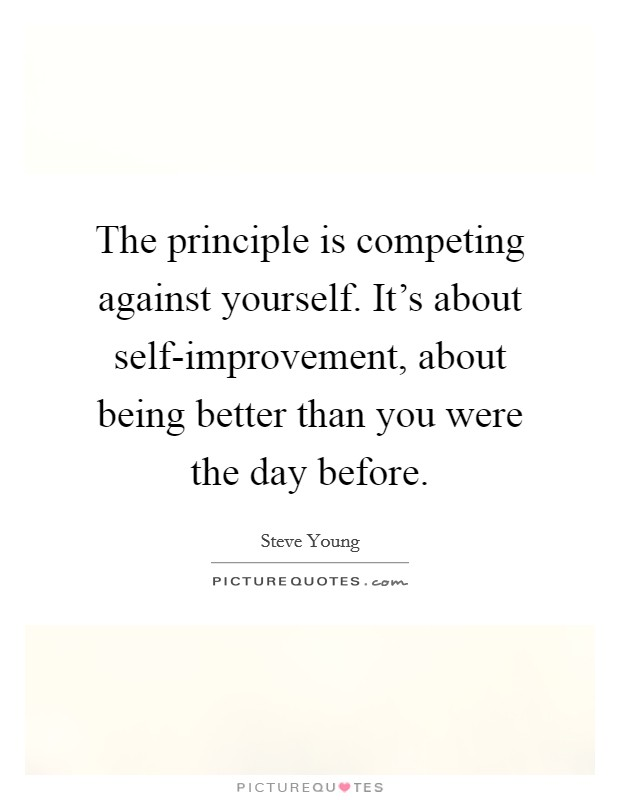 The principle is competing against yourself. It's about self-improvement, about being better than you were the day before Picture Quote #1