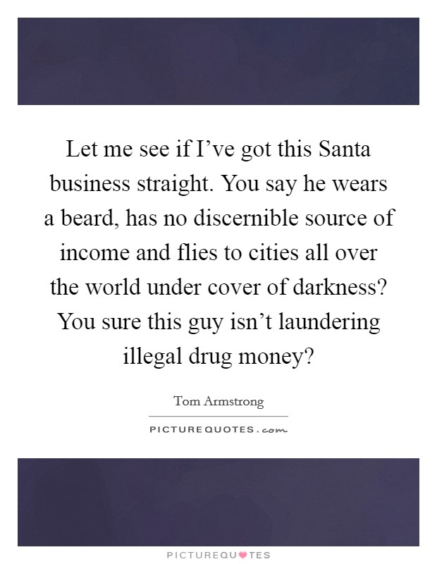 Let me see if I've got this Santa business straight. You say he wears a beard, has no discernible source of income and flies to cities all over the world under cover of darkness? You sure this guy isn't laundering illegal drug money? Picture Quote #1