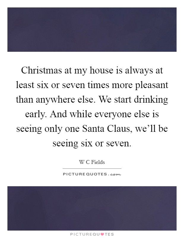 Christmas at my house is always at least six or seven times more pleasant than anywhere else. We start drinking early. And while everyone else is seeing only one Santa Claus, we'll be seeing six or seven Picture Quote #1