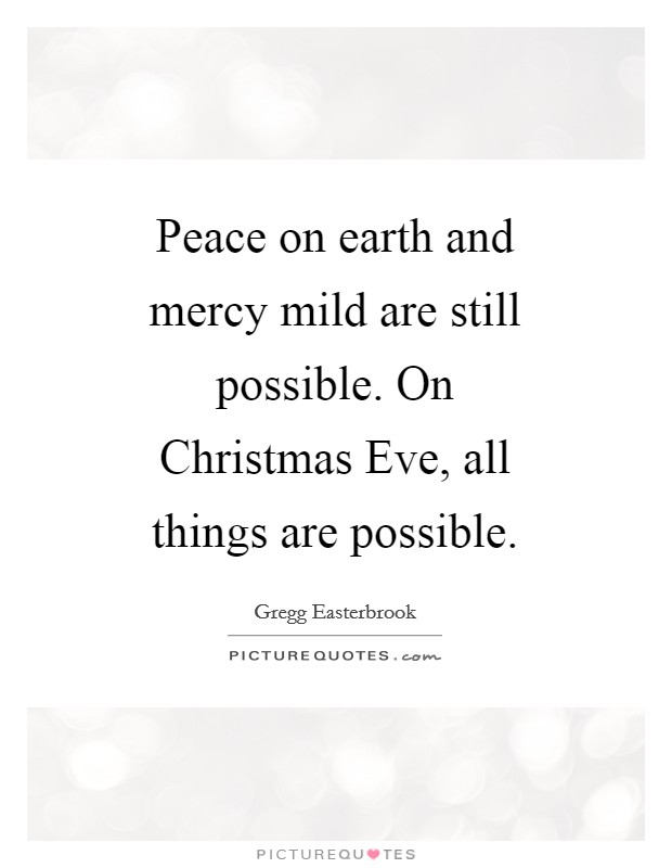 Peace on earth and mercy mild are still possible. On Christmas Eve, all things are possible Picture Quote #1