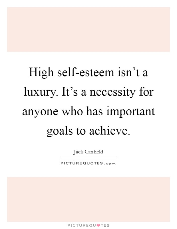 High self-esteem isn't a luxury. It's a necessity for anyone who has important goals to achieve Picture Quote #1