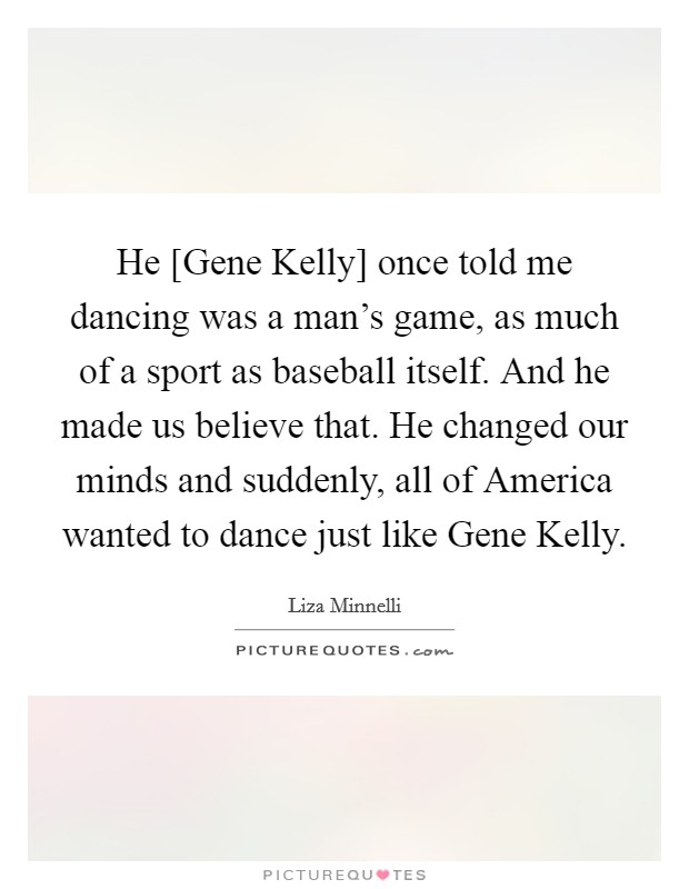 He [Gene Kelly] once told me dancing was a man's game, as much of a sport as baseball itself. And he made us believe that. He changed our minds and suddenly, all of America wanted to dance just like Gene Kelly Picture Quote #1