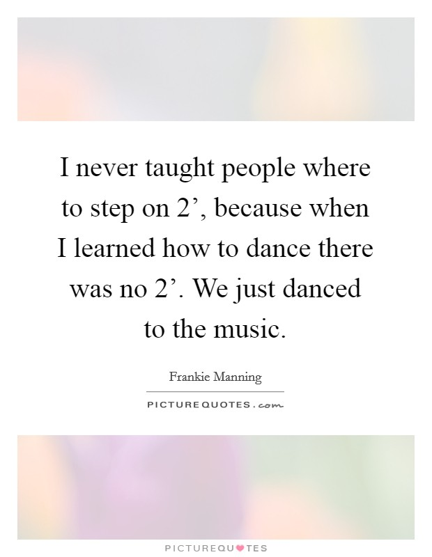 I never taught people where to step on  2', because when I learned how to dance there was no  2'. We just danced to the music Picture Quote #1