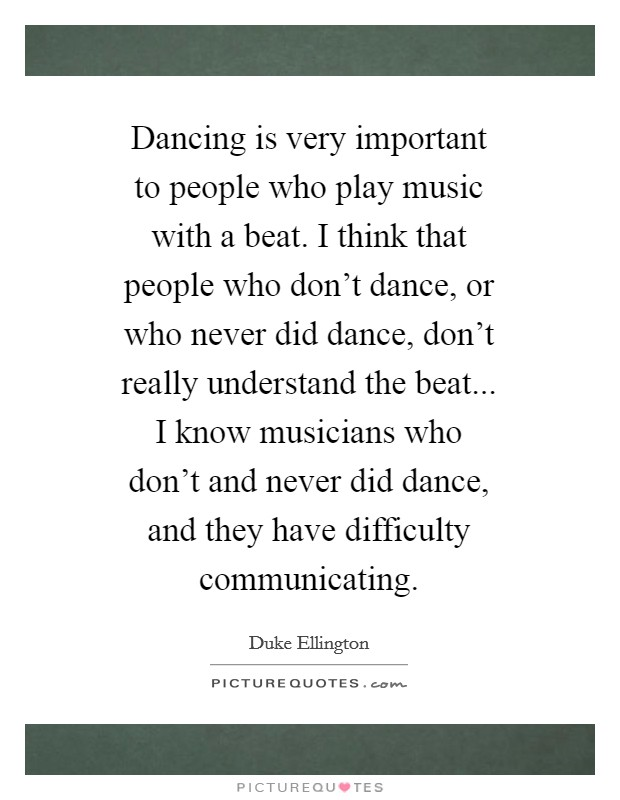 Dancing is very important to people who play music with a beat. I think that people who don't dance, or who never did dance, don't really understand the beat... I know musicians who don't and never did dance, and they have difficulty communicating Picture Quote #1