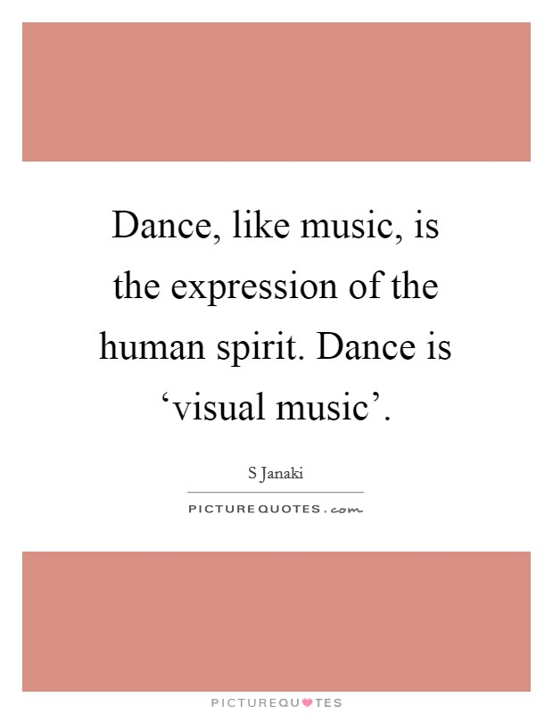Dance, like music, is the expression of the human spirit. Dance is 'visual music' Picture Quote #1
